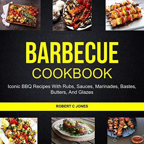 Barbecue Cookbook: Iconic BBQ Recipes with Rubs, Sauces, Marinades, Bastes, Butter and Glazes audiobook cover art