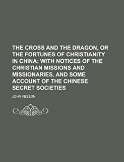 The Cross and the Dragon, or the Fortunes of Christianity in China; With Notices of the Christian Missions and Missionarie...
