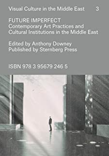 Future Imperfect – Contemporary Art Practices and Cultural Institutions in the Middle East