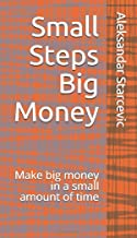 Small Steps Big Money: Make big money in a small amount of time (1)