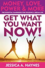 GET WHAT YOU WANT NOW! Money, Love, Power & More: The Essential Handbook for Building A Dream Life