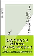 表紙: 1秒もムダに生きない~時間の上手な使い方~ (光文社新書) | 岩田 健太郎