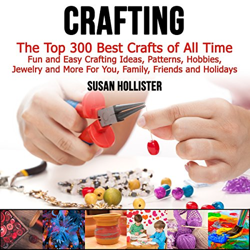 Crafting: The Top 300 Best Crafts: Fun and Easy Crafting Ideas, Patterns, Hobbies, Jewelry, and More for You, Family, Friends, and Holidays audiobook cover art