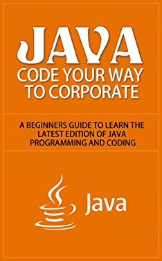 Java: Code Your Way to Corporate - A Beginners Guide to Learn the Latest Edition of Java Programming and Coding (java, java programming, java for dummies, ... java tutorial, java book, java guide)