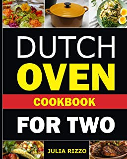 Dutch Oven Cookbook For Two: The One-Pot Dutch Oven Recipe Book With More Than 100 Delicious Meals For Two