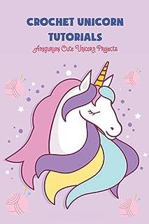 Crochet Unicorn Tutorials: Amigurumi Cute Unicorn Projects: Unicorn Crochet Patterns