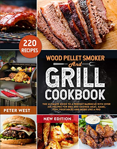 WOOD PELLET SMOKER AND GRILL COOKBOOK: The Ultimate Guide to a Perfect Barbecue with Over 220 Recipes for BBQ and Smoked Meat, Game, Fish, Vegetables and More Like a Pro (English Edition)