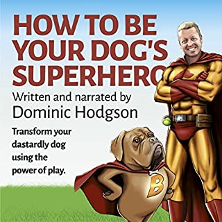 How to Be Your Dog's Superhero     Transform Your Dastardly Dog Using the Power of Play              By:                                                                                                                                 Dominic Hodgson                               Narrated by:                                                                                                                                 Dominic Hodgson                      Length: 5 hrs and 7 mins     48 ratings     Overall 4.6