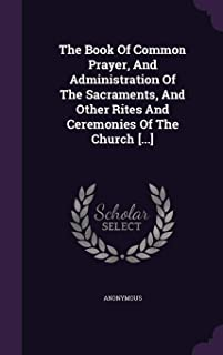 The Book of Common Prayer, and Administration of the Sacraments, and Other Rites and Ceremonies of the Church [...]
