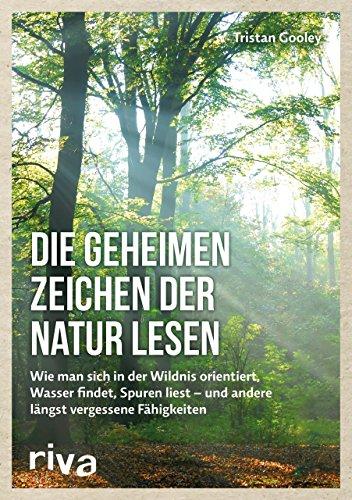 Die geheimen Zeichen der Natur lesen: Wie man sich in der Wildnis orientiert, Wasser findet, Spuren liest ― und andere längst vergessene Fähigkeiten