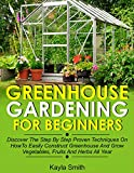 Greenhouse Gardening For Beginners: Discover The Step By Step Proven Techniques On How To Easily...