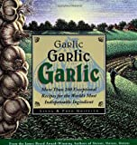 Garlic, Garlic, Garlic: Exceptional Recipes for the World's Most Indispensable Ingredient