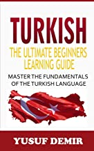 Turkish : The Ultimate Beginners Learning Guide: Master The Fundamentals Of The Turkish Language (Learn Turkish, Turkish Language, Turkish For Beginners)
