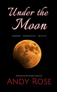 Under the Moon (Bite-sized stories): Vampires. Werewolves. Witches.