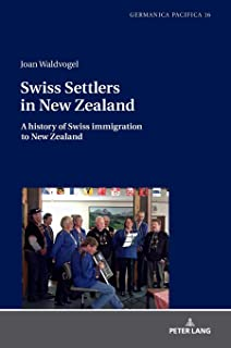 Swiss Settlers in New Zealand: A history of Swiss immigration to New Zealand