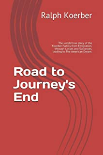 Road to Journey's End: The untold true story of the Koerber Family from Emigration, through Losses and Successes, leading ...
