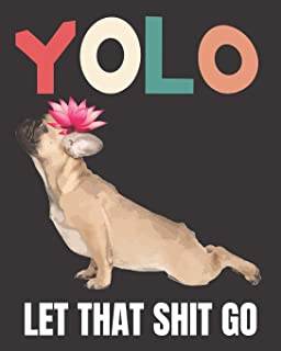 """YOLO Let that Shit Go: A Gratitude Journal with Prompts for Awesome Bitches dealing with Shits in Life (cuz' cursing makes me feel better) Fuck!   ... 7 Yoga Bulldog   8"""" x 10"""" inches, 125 pages"""
