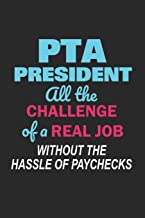 PTA President All the Challenge of a Real Job Without the Hassle of Paychecks: Cute Notebook Gift for School Volunteer Appreciation (Journal, Diary)