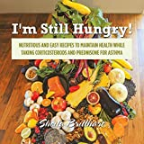 I'm Still Hungry!: Nutritious and Easy Recipes to Maintain Health While Taking Corticosteroids and Prednisone for Asthma