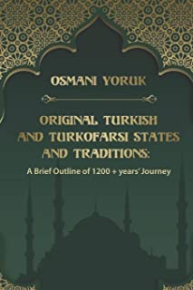 Original Turkish and TurkoFarsi States and Tradtions: A Brief Outline of 1200 year+ Journey