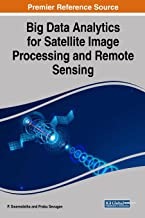 Big Data Analytics for Satellite Image Processing and Remote Sensing (Advances in Computer and Electrical Engineering)