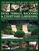 The Practical Step-by-Step Guide to Patio, Terrace, Backyard & Courtyard Gardening: An Inspiring Sourcebook Of Classic And Contemporary Garden ... Outdoor Spaces Of Every Shape And Size