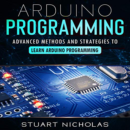 Arduino Programming: Advanced Methods and Strategies to Learn Arduino Programming