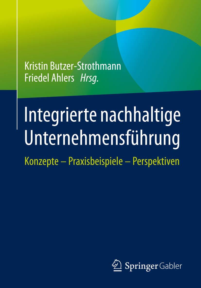 Integrierte nachhaltige Unternehmensführung: Konzepte – Praxisbeispiele – Perspektiven (German Edition)