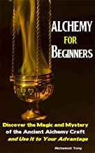 Alchemy For Beginners: Discover the Magic and Mystery of the Ancient Alchemy Craft and Use It to Your Advantage (English Edition)