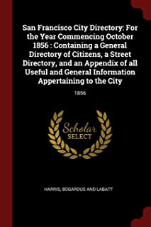 San Francisco City Directory: For the Year Commencing October 1856 : Containing a General Directory of Citizens, a Street ...