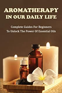 Aromatherapy In Our Daily Life: Complete Guides For Beginners To Unlock The Power Of Essential Oils: Essential Oil Formula