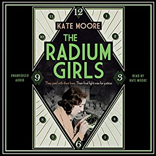 The Radium Girls     They Paid with Their Lives. Their Final Fight Was for Justice.              By:                                                                                                                                 Kate Moore                               Narrated by:                                                                                                                                 Kate Moore                      Length: 15 hrs and 37 mins     162 ratings     Overall 4.5