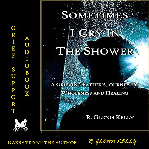 Sometimes I Cry in the Shower: A Grieving Father's Journey to Wholeness and Healing audiobook cover art