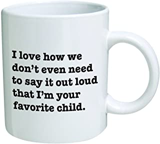 I Love how we don't even need to say it loud that I'm your favorite child - Coffee Mug By Heaven Creations 11 oz -Funny Inspirational and sarcasm, mom, dad