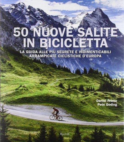 50 nuove salite in bicicletta. La guida alle più segrete e indimenticabili arrampicate ciclistiche d'Europa. Ediz. illustrata