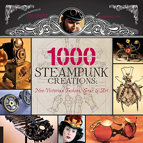1,000 Steampunk Creations: Neo-Victorian Fashion, Gear, and Art (1000 Series)