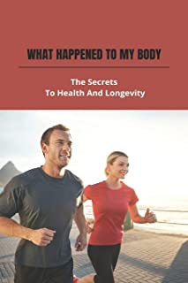 What Happened To My Body: The Secrets To Health And Longevity: Health Secrets Of Plants And Herbs