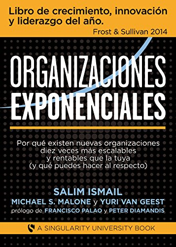 Organizaciones Exponenciales: Por qué existen nuevas organizaciones diez veces más escalables y rentables que la tuya (y qué puedes hacer al respecto)
