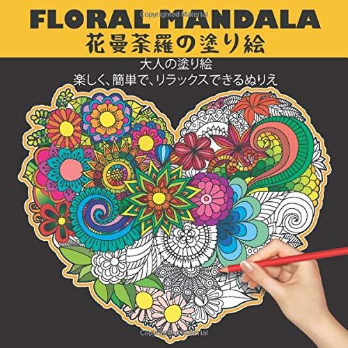 floral Mandala 花曼荼羅の塗り絵 大人の塗り絵 楽しく、簡単で、リラックスできるぬりえ: ストレス解消の自然のパターンと複雑な落書き、美しく、詳細で簡単な万華鏡のマンダラが特徴の、退屈な検疫を退治するクリエイティブな避難所のもつれた塗り絵