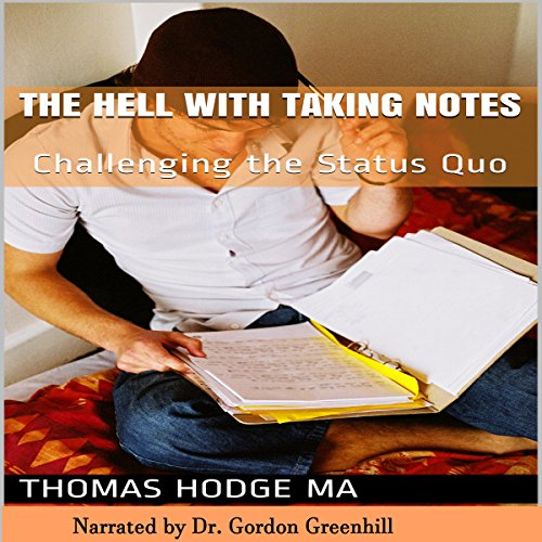 The Hell with Taking Notes     Challenging the Status Quo              By:                                                                                                                                 Thomas Hodge MA                               Narrated by:                                                                                                                                 Gordon Greenhill                      Length: 34 mins     31 ratings     Overall 3.9
