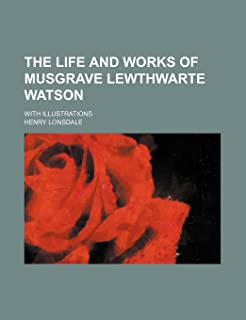 The Life and Works of Musgrave Lewthwarte Watson; With Illustrations