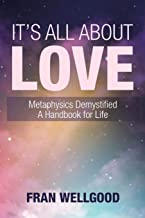 It's All About Love: Metaphysics Demystified A Handbook for Life