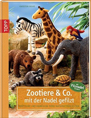 Zootiere & Co. mit der Nadel gefilzt: Exotische und heimische Tiere naturgetreu filzen