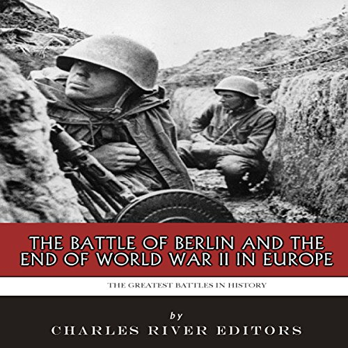 The Greatest Battles in History: The Battle of Berlin and the End of World War II in Europe audiobook cover art
