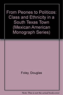 From Peones to Politicos: Class and Ethnicity in a South Texas Town, 1900–1987 (MEXICAN AMERICAN MONOGRAPHS)