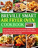 Breville Smart Air Fryer Oven Cookbook: How to Take Care of Friends and Family Healthy With The Ultimate and Time-Saving Guide to Cook Delightful and Easy Meals, Evenly Cooked