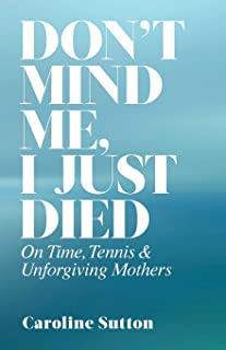 Don't Mind Me, I Just Died: On Time, Tennis, and Unforgiving Mothers