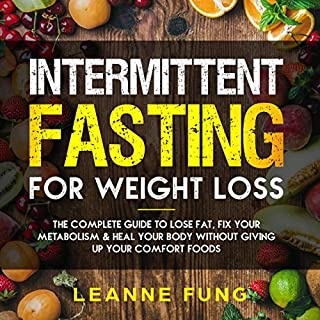 Intermittent Fasting for Weight Loss: The Complete Guide to Lose Fat, Fix Your Metabolism and Heal Your Body Without Giving up Your Comfort Foods                   By:                                                                                                                                 Leanne Fung                               Narrated by:                                                                                                                                 Svetlana Oliferchik                      Length: 3 hrs and 1 min     25 ratings     Overall 5.0