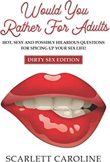 Would You Rather For Adults: Hot, Sexy And Possibly Hilarious Questions For Spicing Up Your Sex Life! (Dirty Sex Edition)