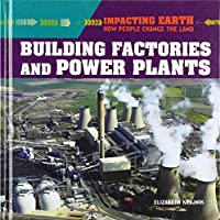 Building Factories and Power Plants (Impacting Earth: How People Change the Land)